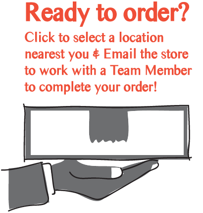 Ready to order? Click to select a location nearest you & Email the store to work with a Team Member to complete your order!